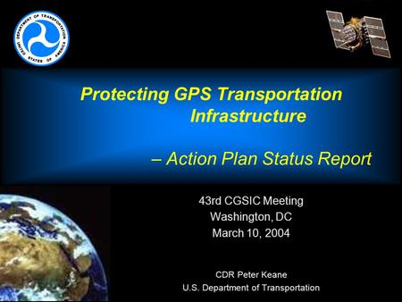 Protecting GPS Transportation Infrastructure – Action Plan Status Report 43rd CGSIC Meeting Washington, DC March 10, 2004  CDR Peter Keane U.S. Department.
