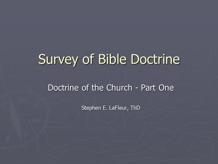 Survey of Bible Doctrine Doctrine of the Church - Part One Stephen E. LaFleur, ThD.