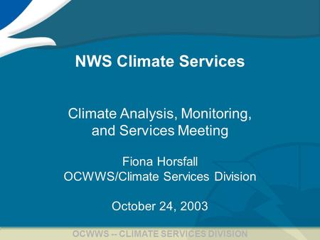 1 OCWWS -- CLIMATE SERVICES DIVISION NWS Climate Services Climate Analysis, Monitoring, and Services Meeting Fiona Horsfall OCWWS/Climate Services Division.