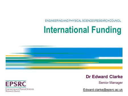 International Funding ENGINEERING AND PHYSICAL SCIENCES RESEARCH COUNCIL Dr Edward Clarke Senior Manager