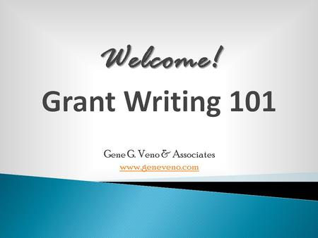 Welcome! Welcome! Grant Writing 101 Gene G. Veno & Associates www.geneveno.com.