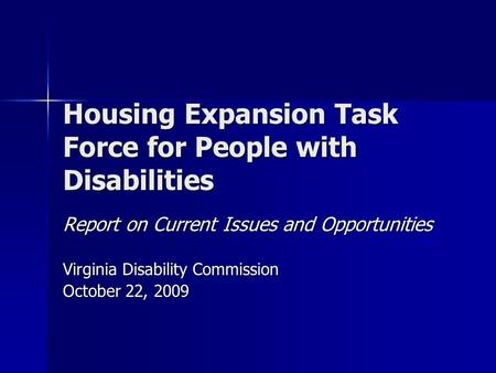 Housing Expansion Task Force for People with Disabilities Report on Current Issues and Opportunities Virginia Disability Commission October 22, 2009.