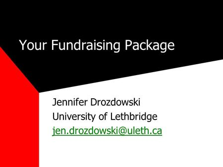Your Fundraising Package Jennifer Drozdowski University of Lethbridge