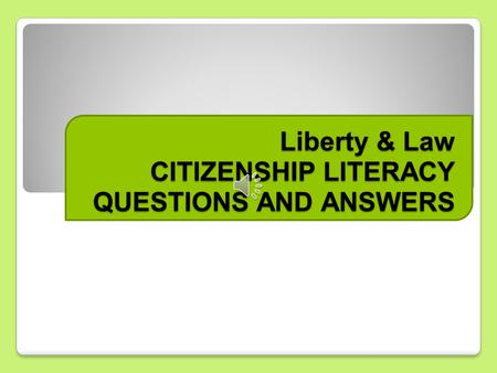 Liberty & Law CITIZENSHIP LITERACY QUESTIONS AND ANSWERS.