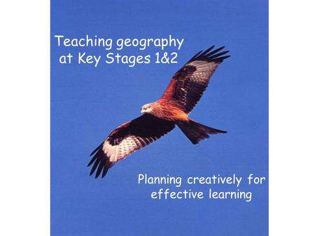 Teaching geography at Key Stages 1&2 Planning creatively for effective learning.