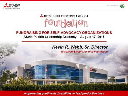 Empowering youth with disabilities to lead productive lives Kevin R. Webb, Sr. Director Mitsubishi Electric America Foundation FUNDRAISING FOR SELF-ADVOCACY.