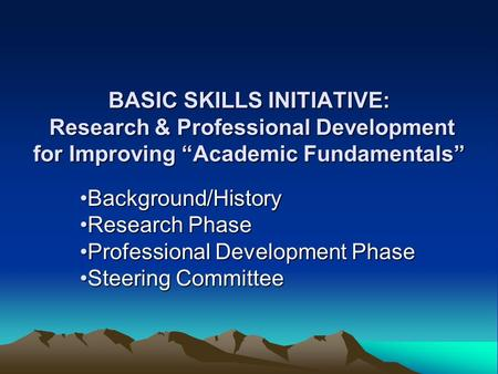 "BASIC SKILLS INITIATIVE: Research & Professional Development for Improving ""Academic Fundamentals"" Background/HistoryBackground/History Research PhaseResearch."