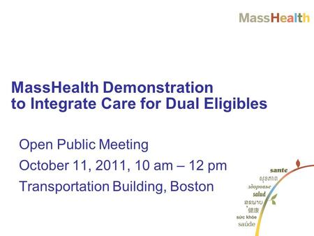 Open Public Meeting October 11, 2011, 10 am – 12 pm Transportation Building, Boston MassHealth Demonstration to Integrate Care for Dual Eligibles.