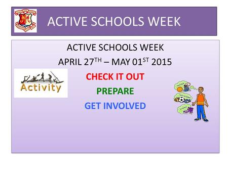 ACTIVE SCHOOLS WEEK APRIL 27 TH – MAY 01 ST 2015 CHECK IT OUT PREPARE GET INVOLVED ACTIVE SCHOOLS WEEK APRIL 27 TH – MAY 01 ST 2015 CHECK IT OUT PREPARE.