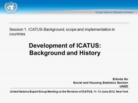 United Nations Expert Group Meeting on the Revision of ICATUS, 11- 13 June 2012, New York Session 1. ICATUS-Background, scope and implementation in countries.