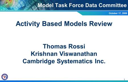 1 Activity Based Models Review Thomas Rossi Krishnan Viswanathan Cambridge Systematics Inc. Model Task Force Data Committee October 17, 2008.