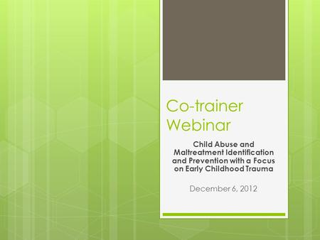 Co-trainer Webinar Child Abuse and Maltreatment Identification and Prevention with a Focus on Early Childhood Trauma December 6, 2012.