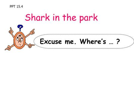 PPT 15.4 Shark in the park Excuse me. Where's … ?.