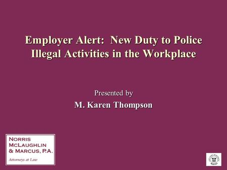 Employer Alert: New Duty to Police Illegal Activities in the Workplace Presented by M. Karen Thompson.