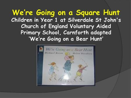 We're Going on a Square Hunt Children in Year 1 at Silverdale St John's Church of England Voluntary Aided Primary School, Carnforth adapted 'We're Going.