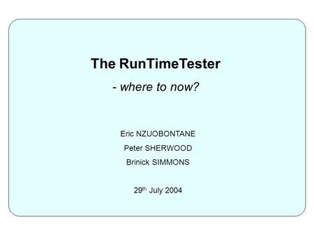 The RunTimeTester - where to now? Eric NZUOBONTANE Peter SHERWOOD Brinick SIMMONS 29 th July 2004.