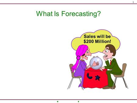 1 What Is Forecasting? Sales will be $200 Million!