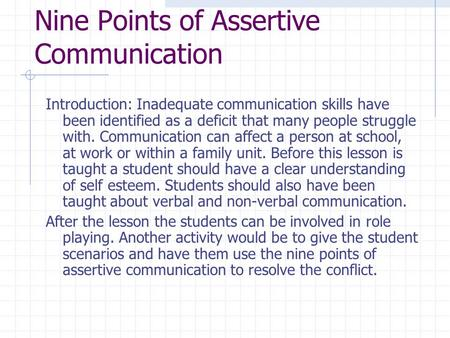 Nine Points of Assertive Communication Introduction: Inadequate communication skills have been identified as a deficit that many people struggle with.