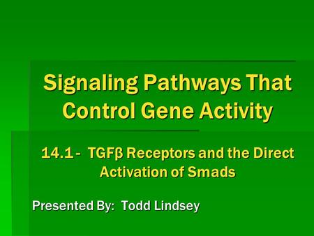 Signaling Pathways That Control Gene Activity 14.1 - TGFβ Receptors and the Direct Activation of Smads Presented By: Todd Lindsey.