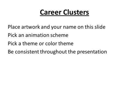 Career Clusters Place artwork and your name on this slide Pick an animation scheme Pick a theme or color theme Be consistent throughout the presentation.