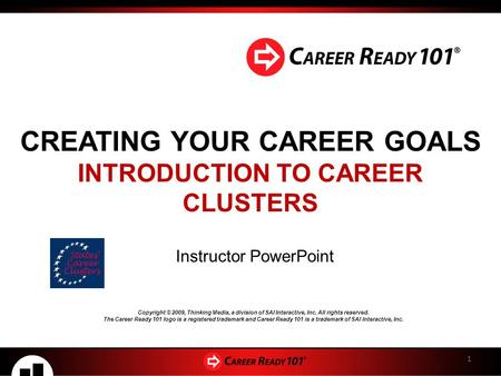 CREATING YOUR CAREER GOALS INTRODUCTION TO CAREER CLUSTERS Instructor PowerPoint 1 Copyright © 2009, Thinking Media, a division of SAI Interactive, Inc.