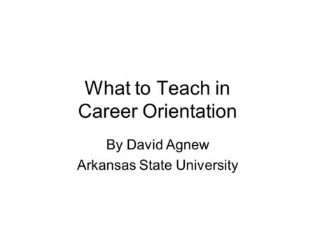 What to Teach in Career Orientation By David Agnew Arkansas State University.