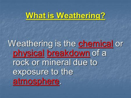 What is Weathering? Weathering is the chemical or physical breakdown of a rock or mineral due to exposure to the atmosphere.