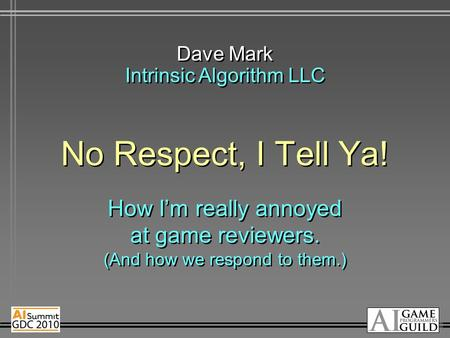 No Respect, I Tell Ya! How I'm really annoyed at game reviewers. (And how we respond to them.) Dave Mark Intrinsic Algorithm LLC.