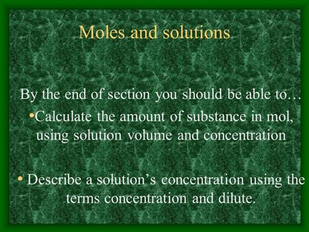 Moles and solutions By the end of section you should be able to… Calculate the amount of substance in mol, using solution volume and concentration Describe.