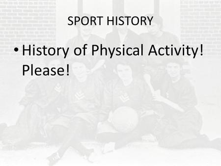 SPORT HISTORY History of Physical Activity! Please!
