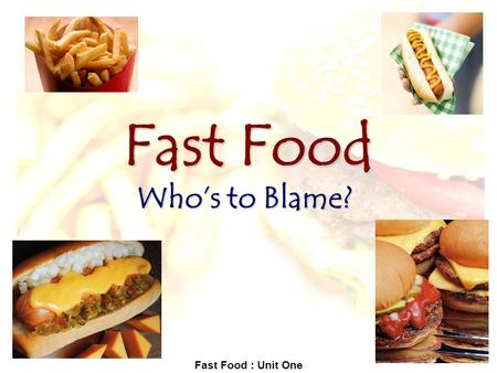 "Fast Food : Unit One Fast Food Who's to Blame?. Fast Food : Unit One Reading selections for unit: Brownlee, Shannon. ""It's Portion Distortion That Makes."
