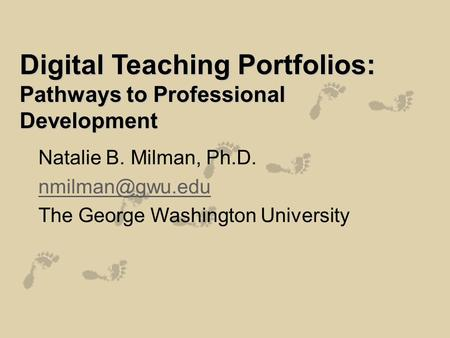 Digital Teaching Portfolios: Pathways to Professional Development Natalie B. Milman, Ph.D. The George Washington University.