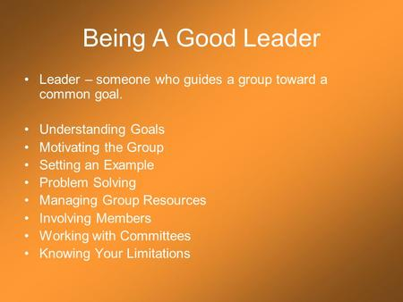 Being A Good Leader Leader – someone who guides a group toward a common goal. Understanding Goals Motivating the Group Setting an Example Problem Solving.