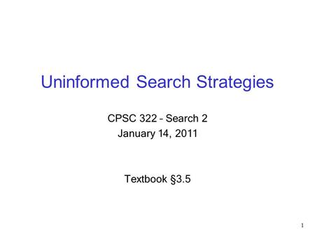Uninformed Search Strategies CPSC 322 – Search 2 January 14, 2011 Textbook §3.5 1.