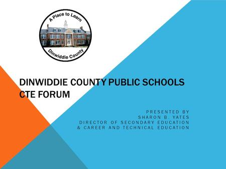 DINWIDDIE COUNTY PUBLIC SCHOOLS CTE FORUM PRESENTED BY SHARON B. YATES DIRECTOR OF SECONDARY EDUCATION & CAREER AND TECHNICAL EDUCATION.