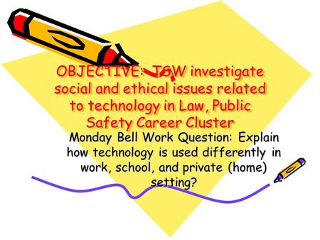 OBJECTIVE: TSW investigate social and ethical issues related to technology in Law, Public Safety Career Cluster Monday Bell Work Question: Explain how.