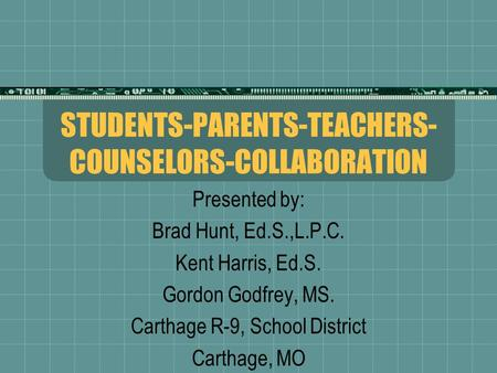 STUDENTS-PARENTS-TEACHERS- COUNSELORS-COLLABORATION Presented by: Brad Hunt, Ed.S.,L.P.C. Kent Harris, Ed.S. Gordon Godfrey, MS. Carthage R-9, School District.