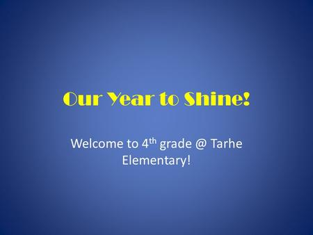 Our Year to Shine! Welcome to 4 th Tarhe Elementary!