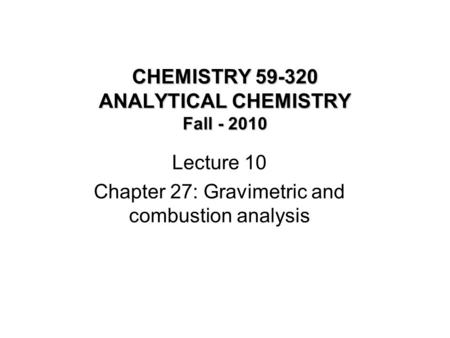 CHEMISTRY 59-320 ANALYTICAL CHEMISTRY Fall - 2010 Lecture 10 Chapter 27: Gravimetric and combustion analysis.