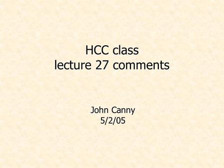 HCC class lecture 27 comments John Canny 5/2/05. Administrivia.