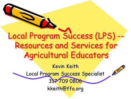 Local Program Success (LPS) -- Resources and Services for Agricultural Educators Kevin Keith Local Program Success Specialist 317 709 0806