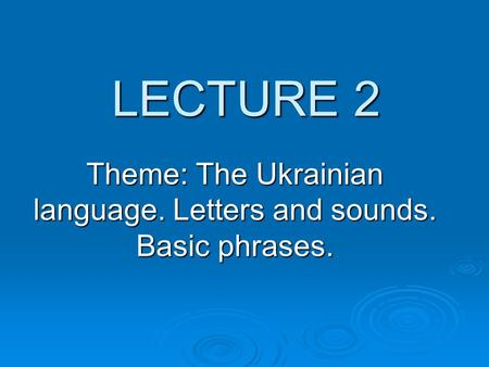 LECTURE 2 Theme: The Ukrainian language. Letters and sounds. Basic phrases.