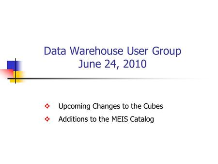 Data Warehouse User Group June 24, 2010  Upcoming Changes to the Cubes  Additions to the MEIS Catalog.