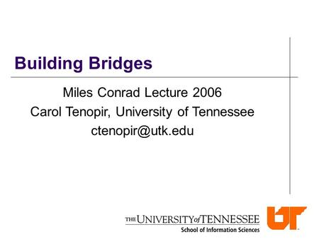Building Bridges Miles Conrad Lecture 2006 Carol Tenopir, University of Tennessee
