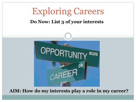 Exploring Careers Do Now: List 3 of your interests AIM: How do my interests play a role in my career?