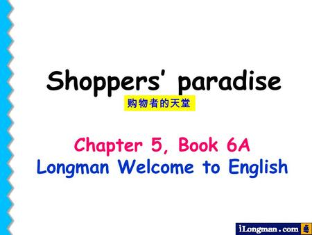 Chapter 5, Book 6A Longman Welcome to English Shoppers' paradise 购物者的天堂.