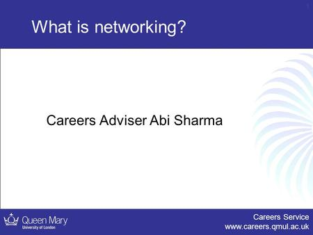 Careers Service www.careers.qmul.ac.uk 1 What is networking? Careers Adviser Abi Sharma.