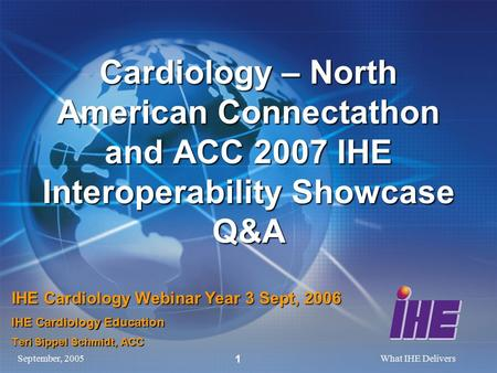 September, 2005What IHE Delivers 1 Cardiology – North American Connectathon and ACC 2007 IHE Interoperability Showcase Q&A IHE Cardiology Webinar Year.