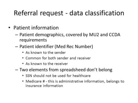 Referral request - data classification Patient information – Patient demographics, covered by MU2 and CCDA requirements – Patient identifier (Med Rec Number)