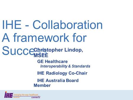 Slide 1 IHE - Collaboration A framework for Success Christopher Lindop, MSEE GE Healthcare Interoperability & Standards IHE Radiology Co-Chair IHE Australia.